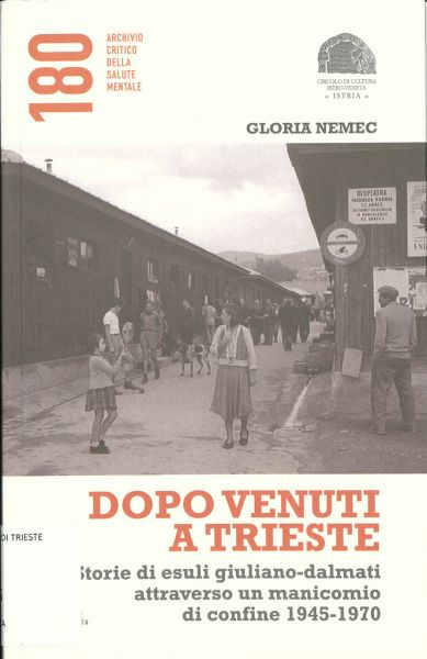 Dopo Venuti A Trieste : Storie Di Esuli Giuliano-dalmati Attraverso Un Manicomio Di Confine, 1945-1970