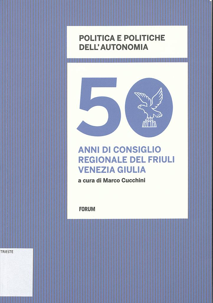 Politica E Politiche Dell'autonomia : 50 Anni Di Consiglio Regionale Del Friuli Venezia Giulia