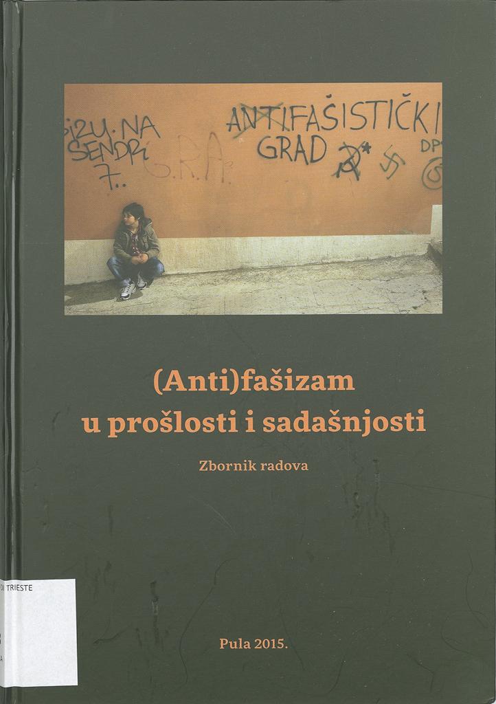 (Anti)fašizam U Prošlosti I Sadašnjosti : Zbornik Radova Sa Znanstvenoga Skupa Održanoga U Puli 3. Listopada 2014