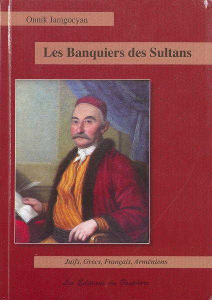 Les Banquiers Des Sultans : Juifs, Francs, Grecs Et Arméniens De La Haute Finance : Costantinople, 1650-1850