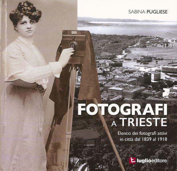 Fotografi A Trieste : Elenco Dei Fotografi Attivi In Città Dal 1839 Al 1918