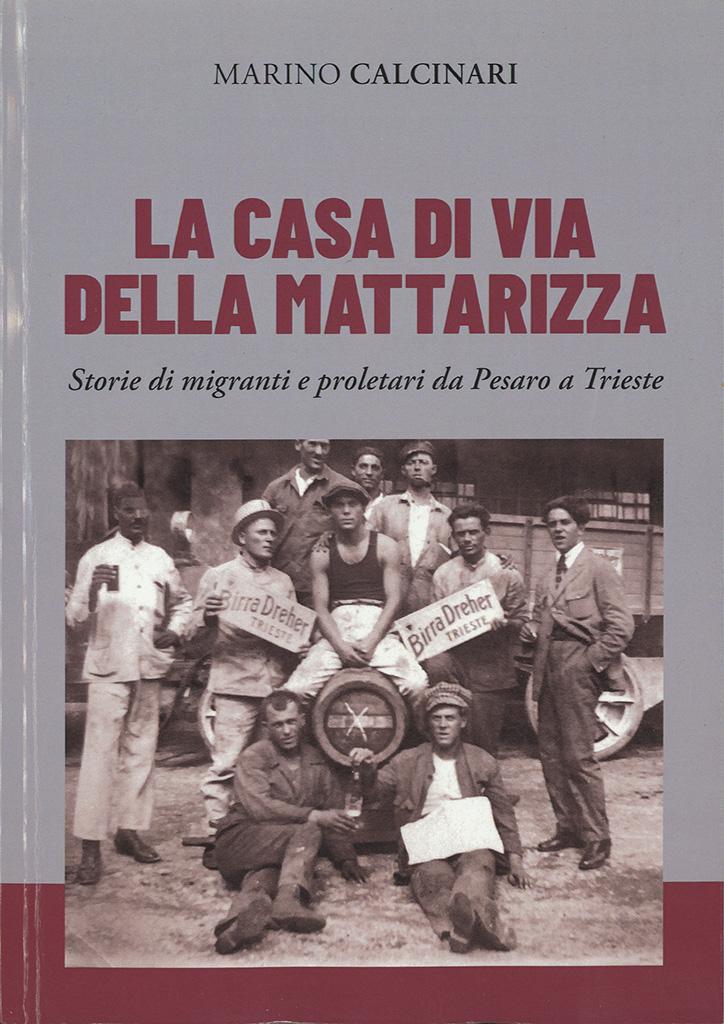 La Casa Di Via Della Mattarizza : Storie Di Migranti E Proletari Da Pesaro A Trieste
